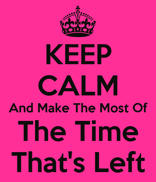 KEEP CALM And Make The Most Of The Time That's Left