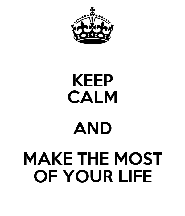 KEEP CALM AND MAKE THE MOST OF YOUR LIFE