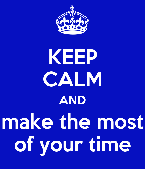 KEEP CALM AND make the most of your time