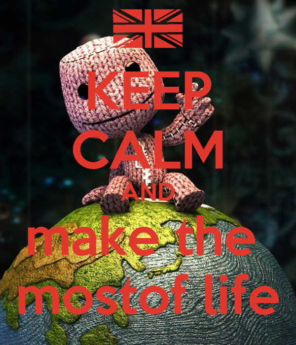 KEEP CALM AND make the  mostof life