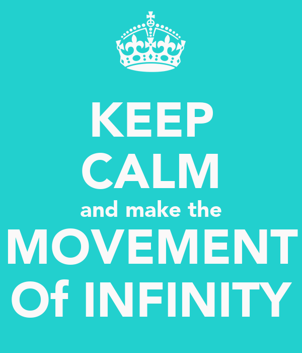 KEEP CALM and make the MOVEMENT Of INFINITY