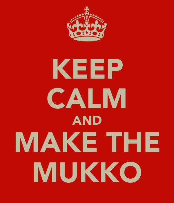 KEEP CALM AND MAKE THE MUKKO