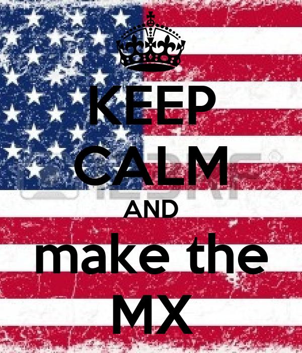 KEEP CALM AND make the MX