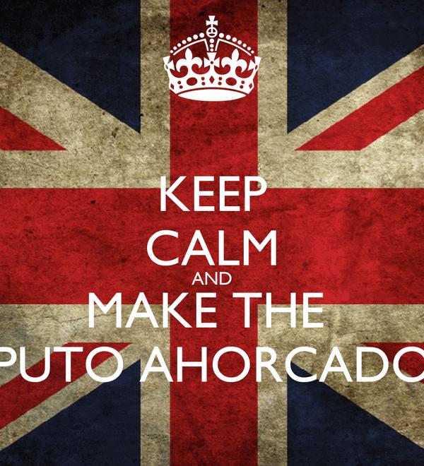 KEEP CALM AND MAKE THE  PUTO AHORCADO