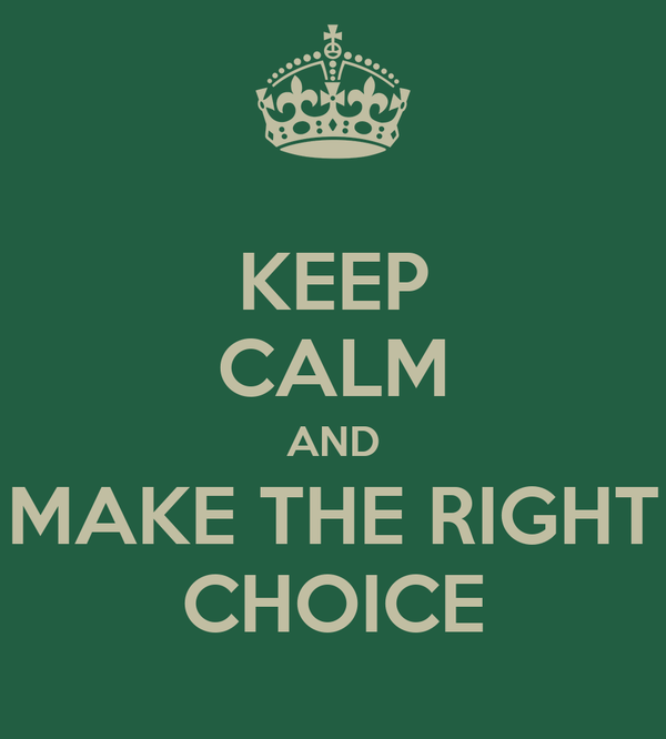 KEEP CALM AND MAKE THE RIGHT CHOICE