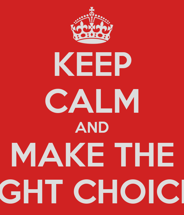 KEEP CALM AND MAKE THE RIGHT CHOICES