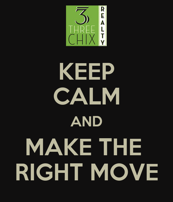 KEEP CALM AND MAKE THE  RIGHT MOVE