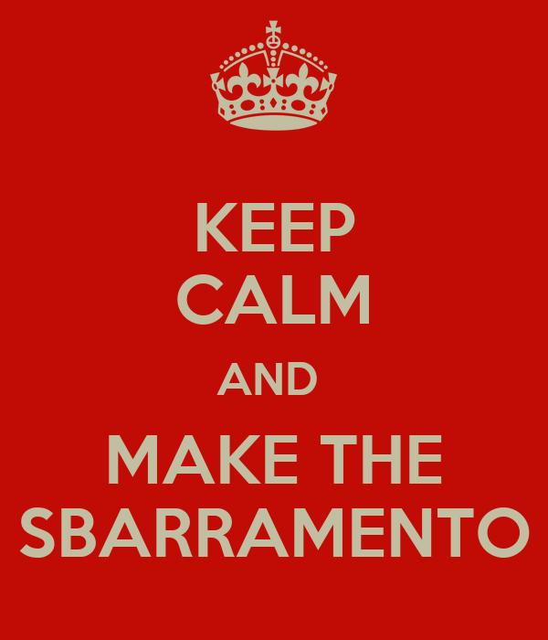 KEEP CALM AND  MAKE THE SBARRAMENTO