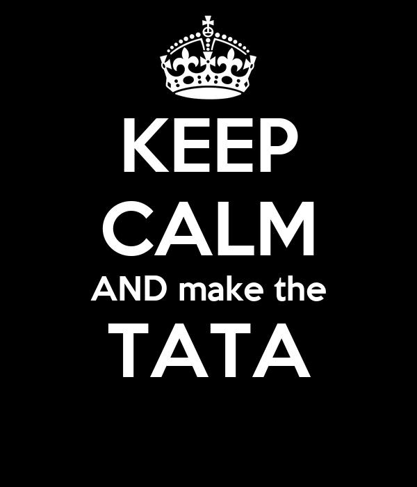 KEEP CALM AND make the TATA