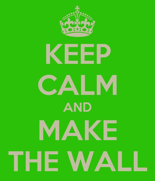 KEEP CALM AND MAKE THE WALL