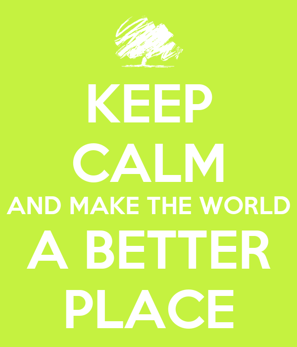 KEEP CALM AND MAKE THE WORLD A BETTER PLACE