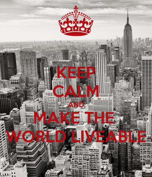 KEEP CALM AND MAKE THE  WORLD LIVEABLE