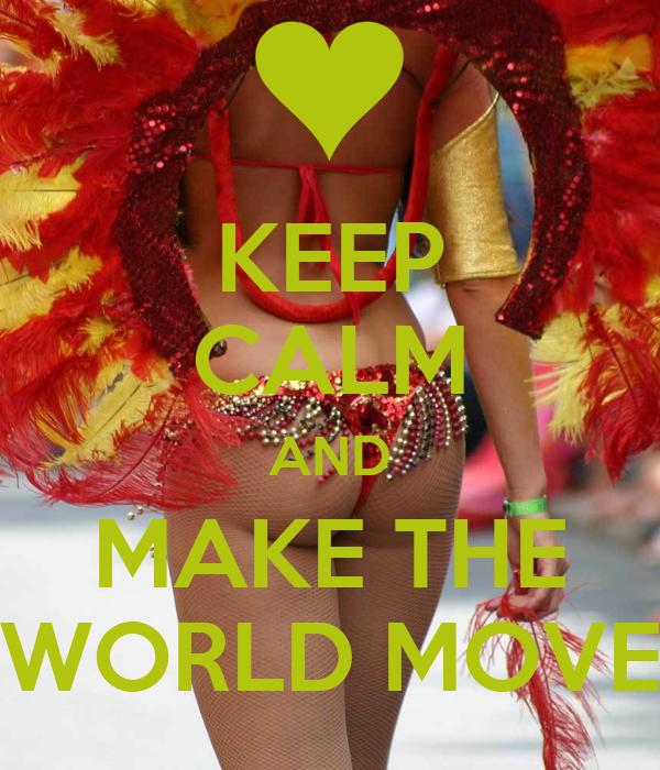 KEEP CALM AND MAKE THE WORLD MOVE