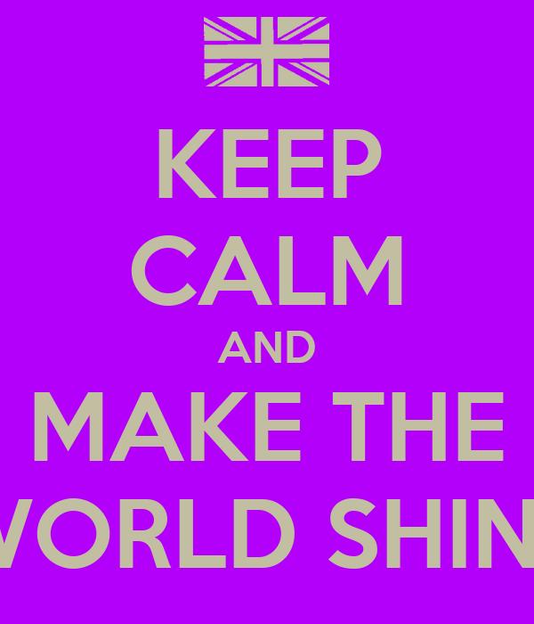 KEEP CALM AND MAKE THE WORLD SHINE