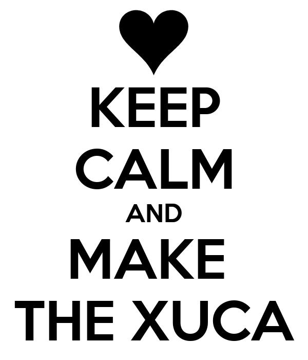 KEEP CALM AND MAKE  THE XUCA