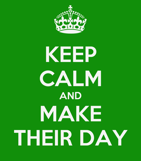 KEEP CALM AND MAKE THEIR DAY