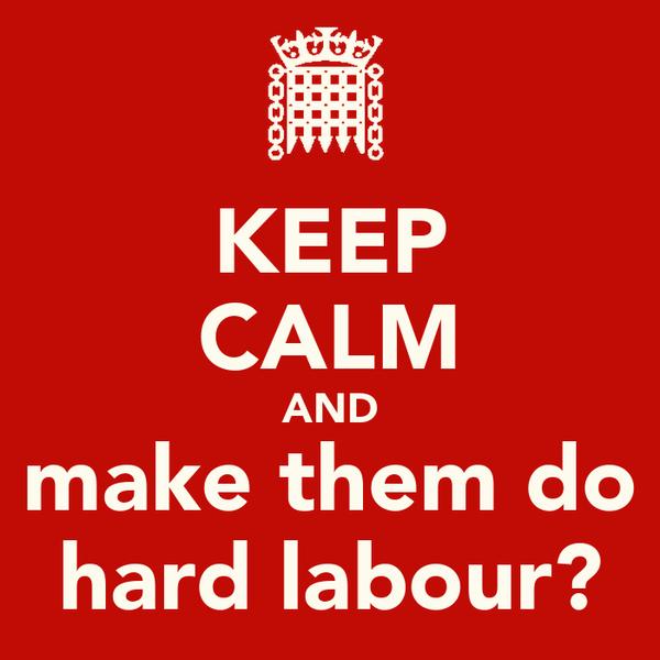 KEEP CALM AND make them do hard labour?
