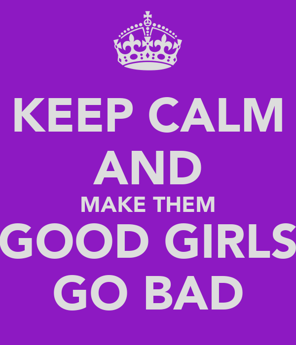 KEEP CALM AND MAKE THEM GOOD GIRLS GO BAD