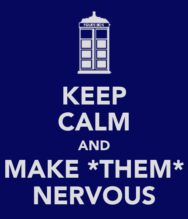 KEEP CALM AND MAKE *THEM* NERVOUS