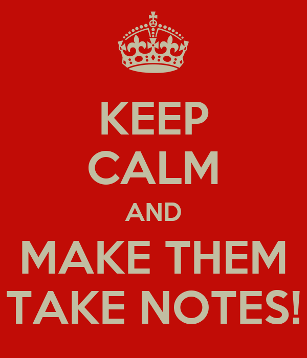KEEP CALM AND MAKE THEM TAKE NOTES!