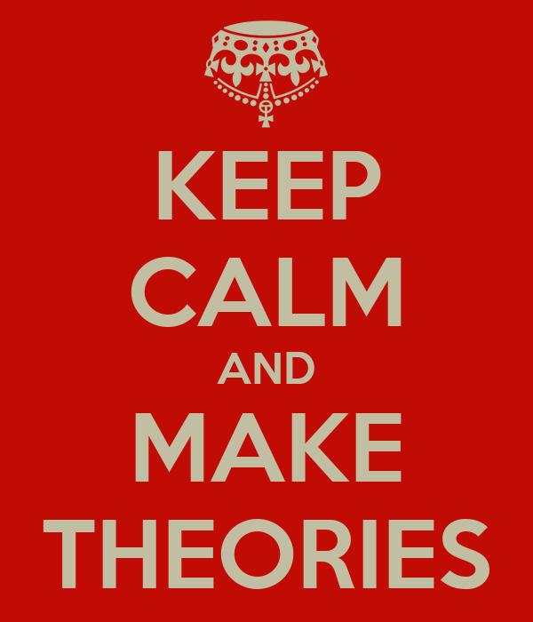KEEP CALM AND MAKE THEORIES