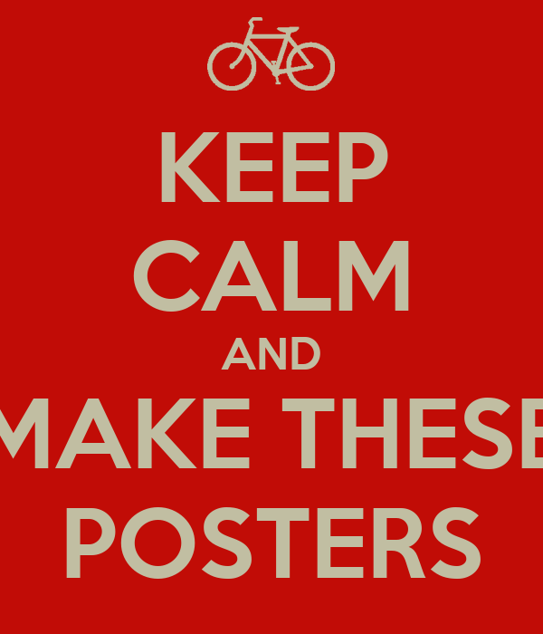 KEEP CALM AND MAKE THESE POSTERS