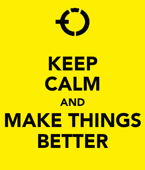KEEP CALM AND MAKE THINGS BETTER