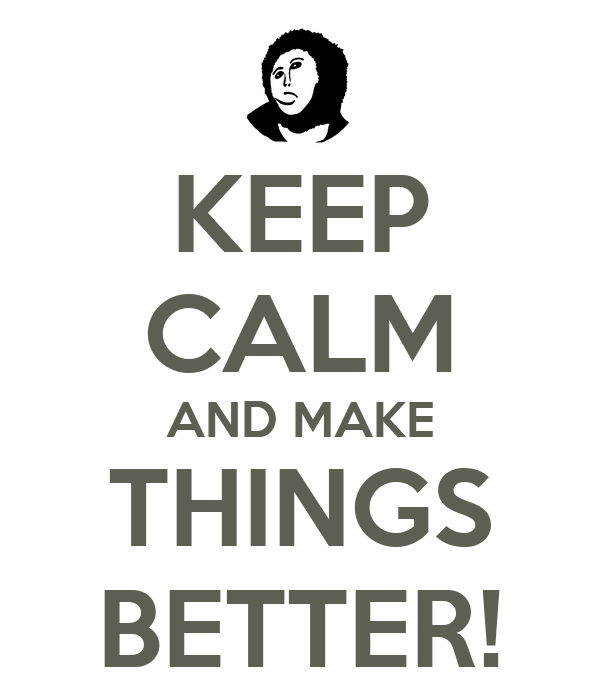 KEEP CALM AND MAKE THINGS BETTER!