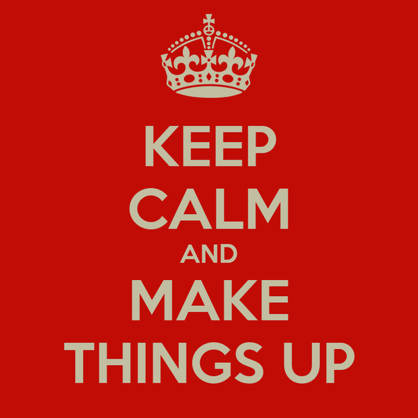 KEEP CALM AND MAKE THINGS UP