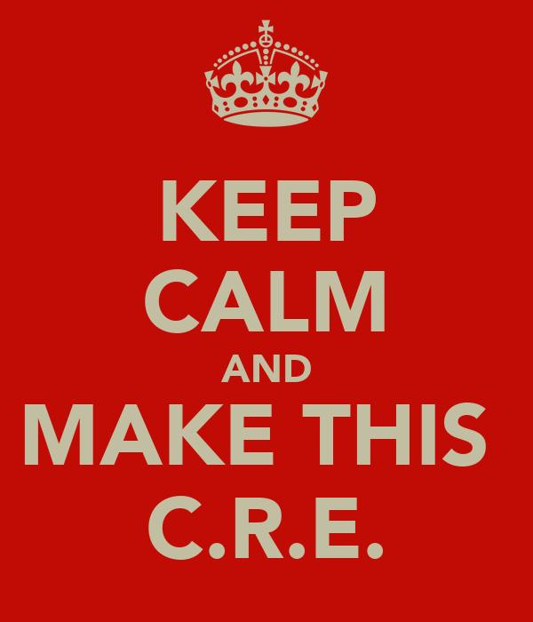 KEEP CALM AND MAKE THIS  C.R.E.