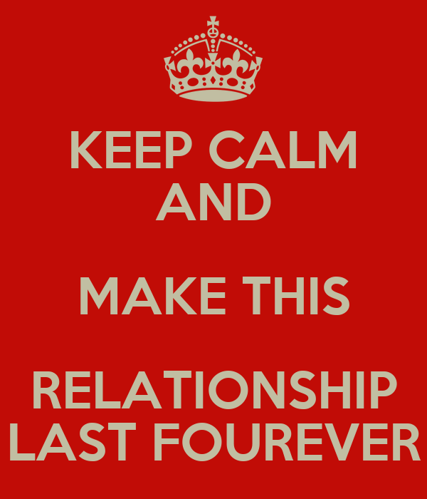 KEEP CALM AND MAKE THIS RELATIONSHIP LAST FOUREVER