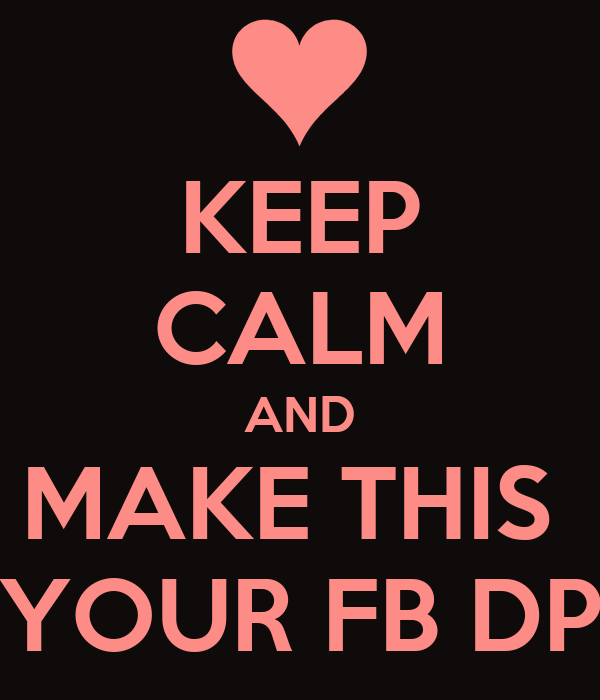 KEEP CALM AND MAKE THIS  YOUR FB DP