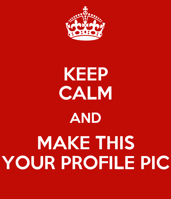 KEEP CALM AND MAKE THIS YOUR PROFILE PIC