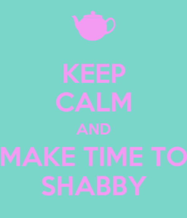 KEEP CALM AND MAKE TIME TO SHABBY