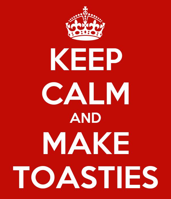 KEEP CALM AND MAKE TOASTIES