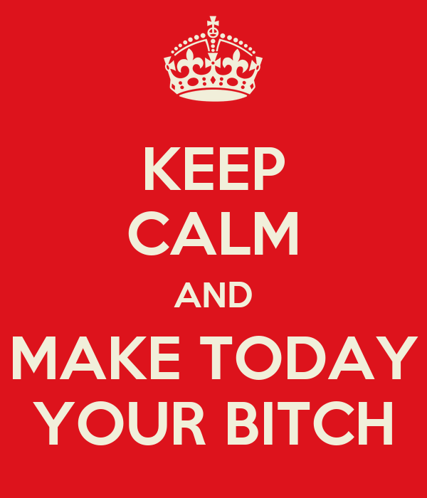 KEEP CALM AND MAKE TODAY YOUR BITCH
