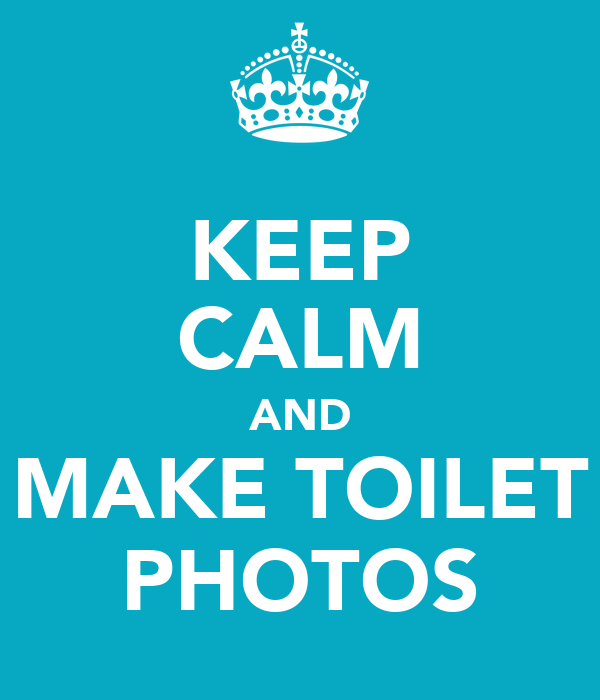 KEEP CALM AND MAKE TOILET PHOTOS
