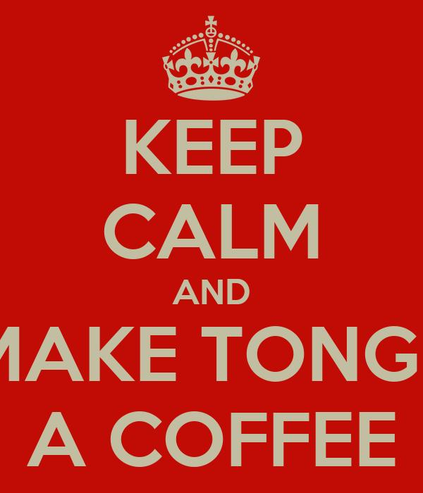 KEEP CALM AND MAKE TONGE A COFFEE