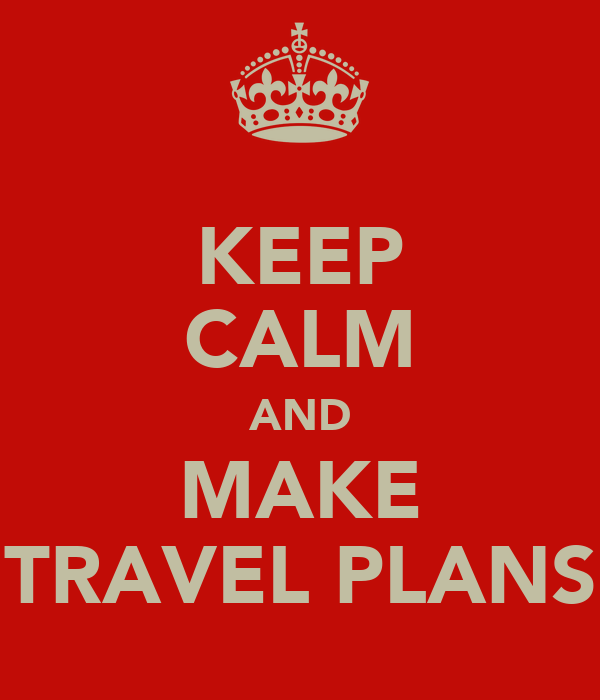 KEEP CALM AND MAKE TRAVEL PLANS