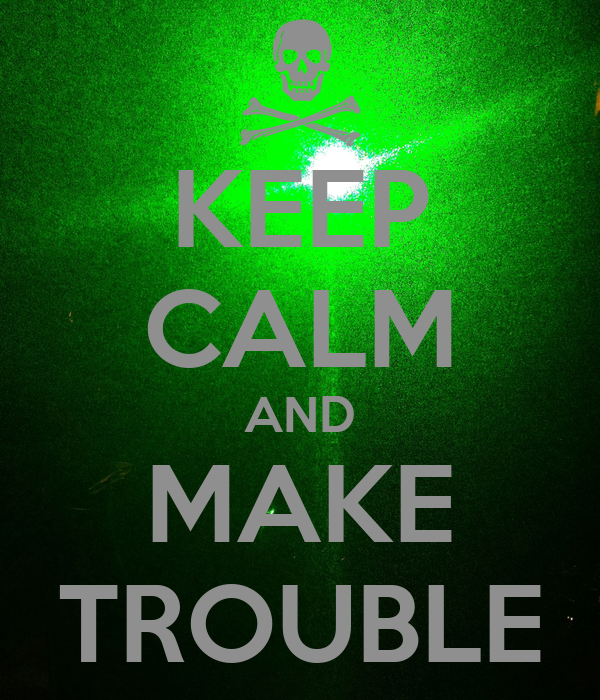 KEEP CALM AND MAKE TROUBLE