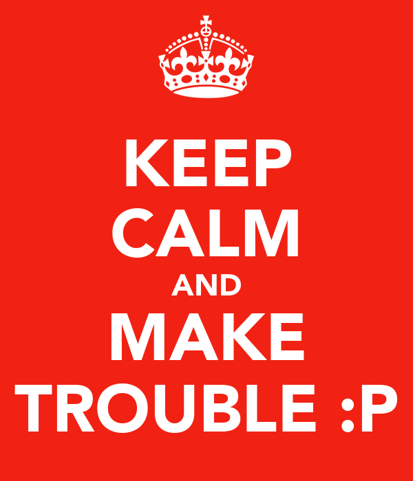 KEEP CALM AND MAKE TROUBLE :P