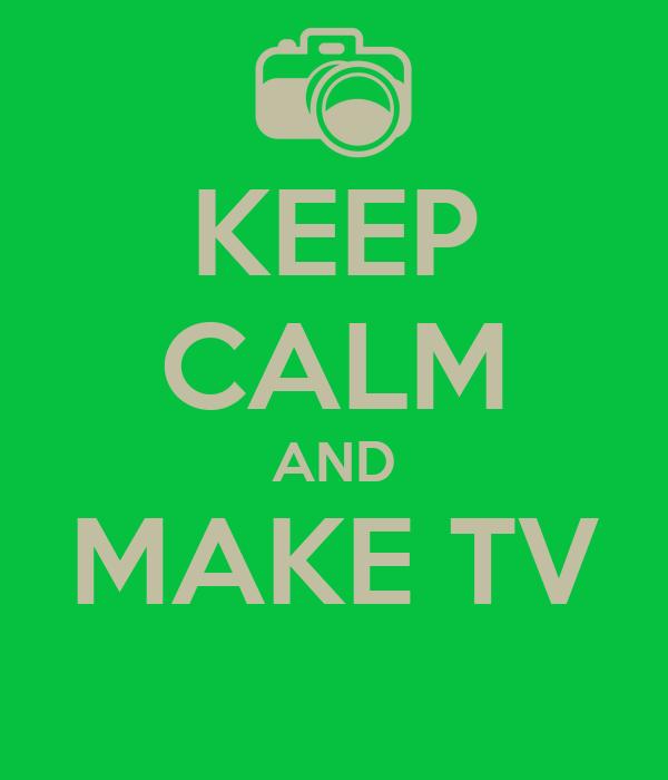 KEEP CALM AND MAKE TV