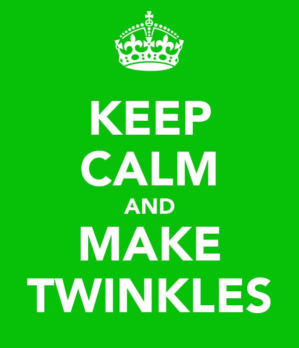KEEP CALM AND MAKE TWINKLES
