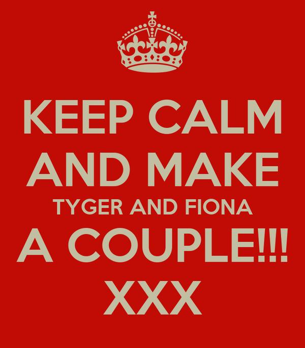 KEEP CALM AND MAKE TYGER AND FIONA A COUPLE!!! XXX