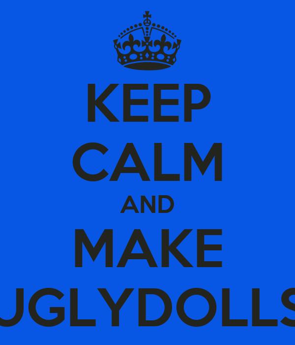 KEEP CALM AND MAKE UGLYDOLLS