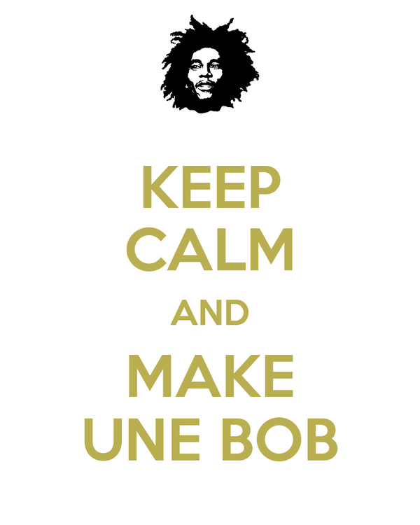 KEEP CALM AND MAKE UNE BOB