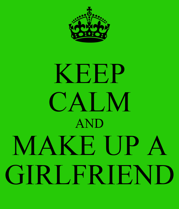 KEEP CALM AND MAKE UP A GIRLFRIEND