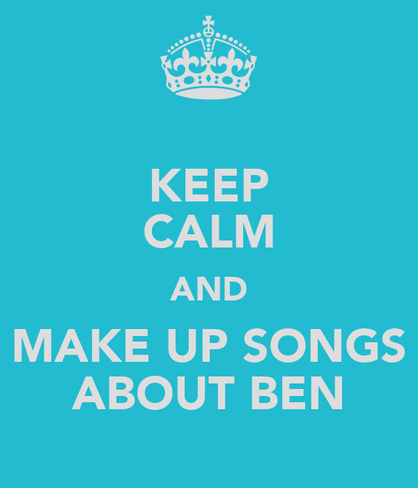 KEEP CALM AND MAKE UP SONGS ABOUT BEN