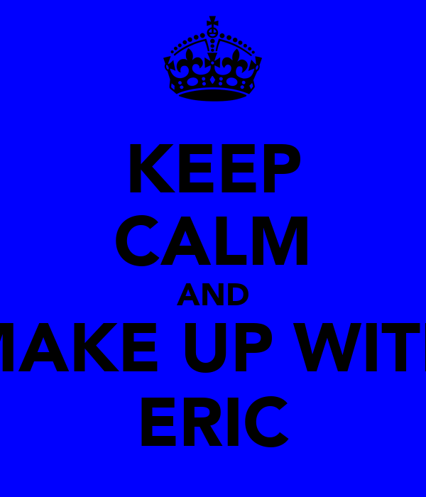 KEEP CALM AND MAKE UP WITH ERIC