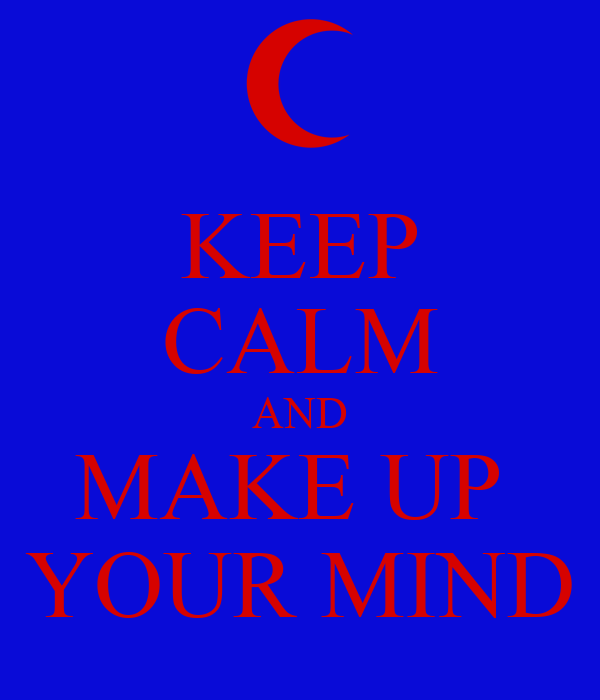 KEEP CALM AND MAKE UP  YOUR MIND